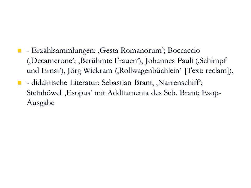 - Erzählsammlungen: 'Gesta Romanorum'; Boccaccio ('Decamerone'; 'Berühmte Frauen'), Johannes Pauli ('Schimpf und Ernst'), Jörg Wickram ('Rollwagenbüchlein' [Text: reclam]),